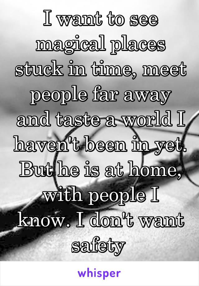 I want to see magical places stuck in time, meet people far away and taste a world I haven't been in yet. But he is at home, with people I know. I don't want safety  but I want him.