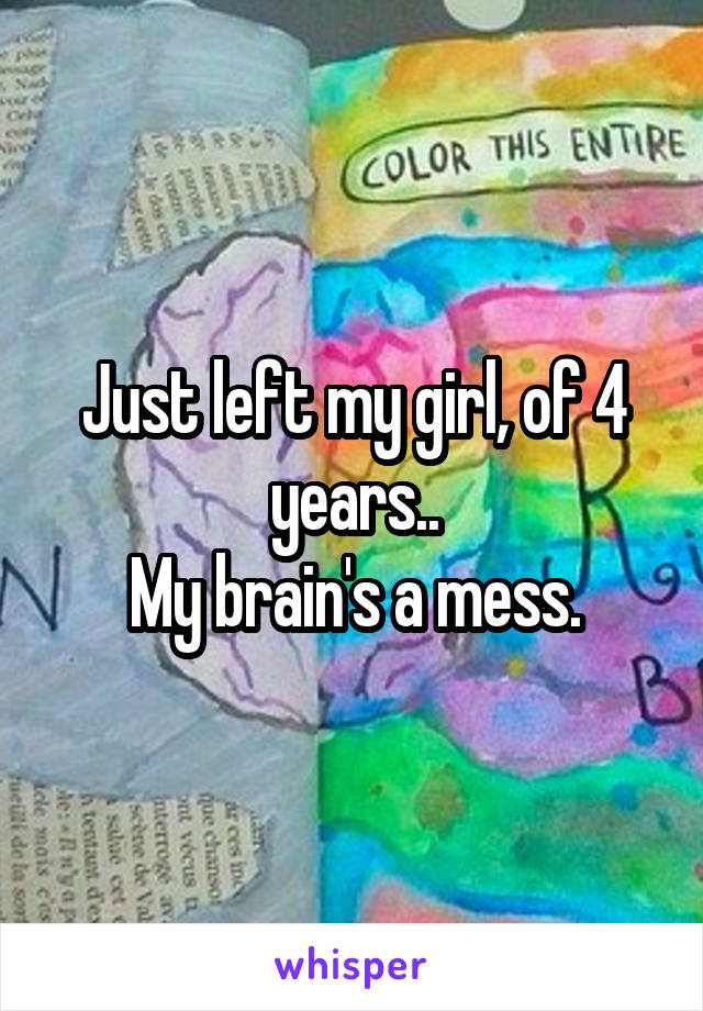 Just left my girl, of 4 years.. My brain's a mess.