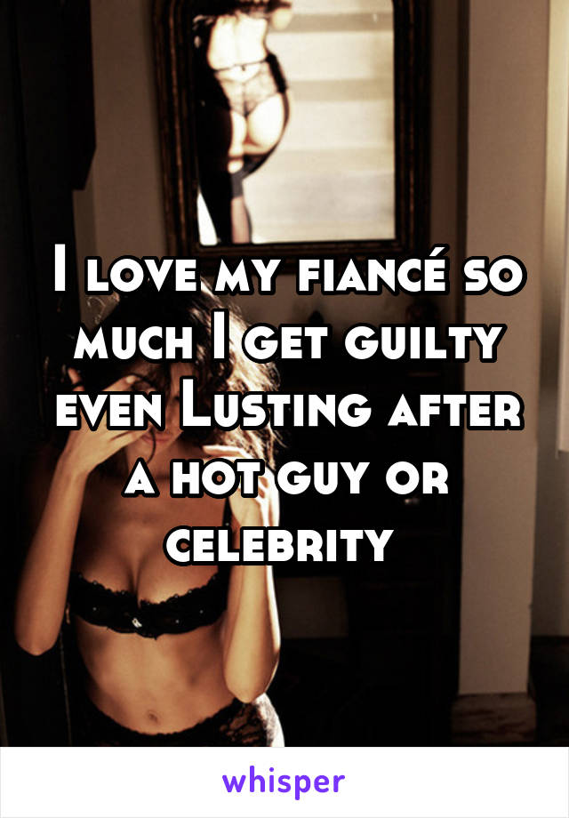 I love my fiancé so much I get guilty even Lusting after a hot guy or celebrity