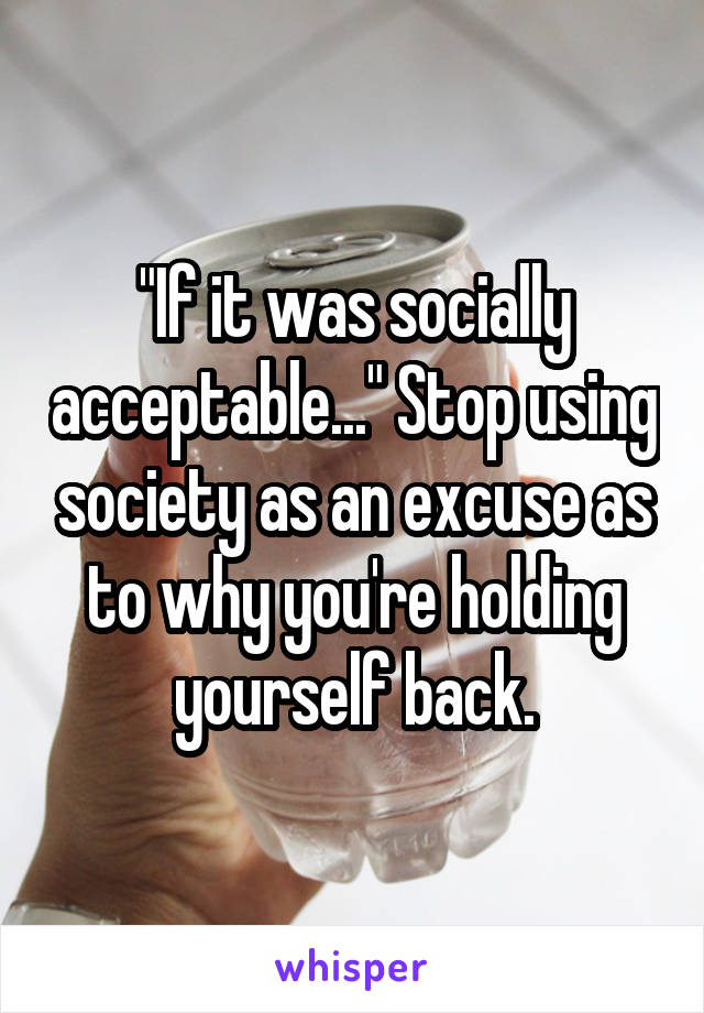 """""""If it was socially acceptable..."""" Stop using society as an excuse as to why you're holding yourself back."""