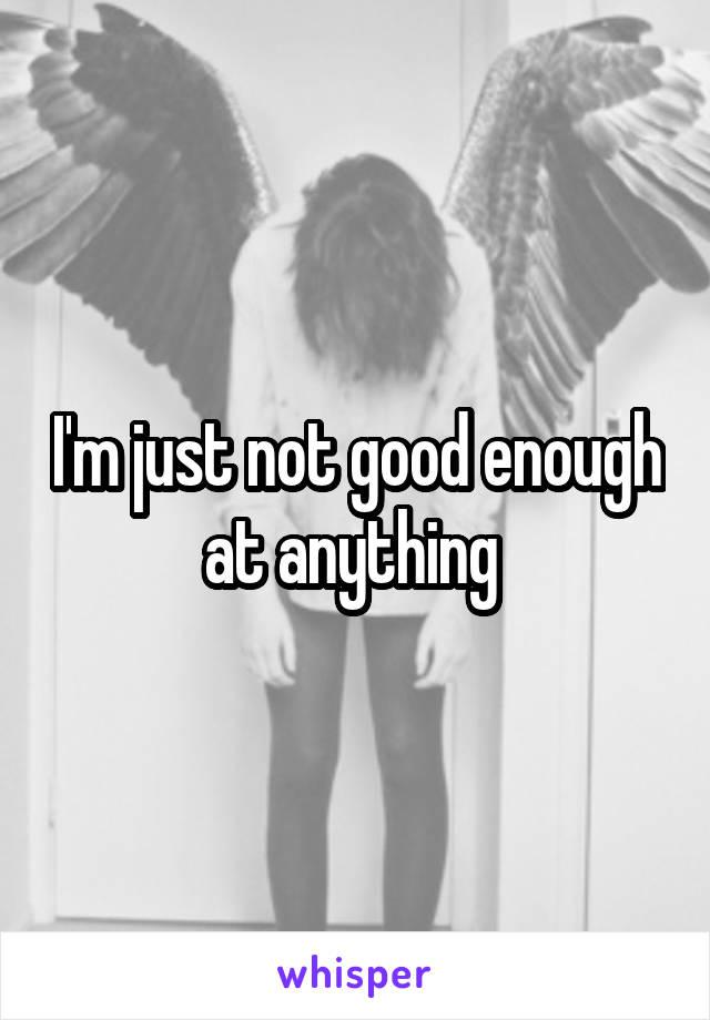 I'm just not good enough at anything