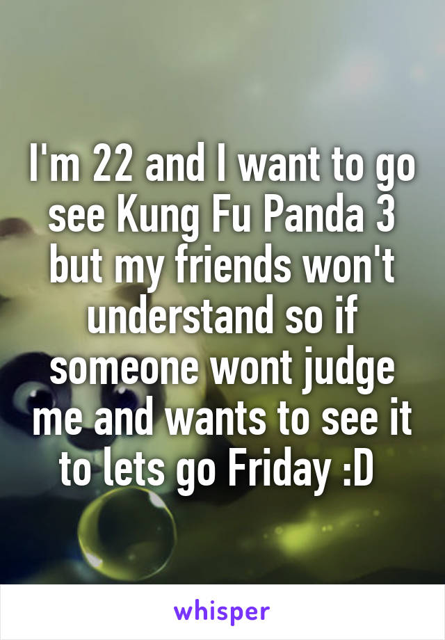 I'm 22 and I want to go see Kung Fu Panda 3 but my friends won't understand so if someone wont judge me and wants to see it to lets go Friday :D