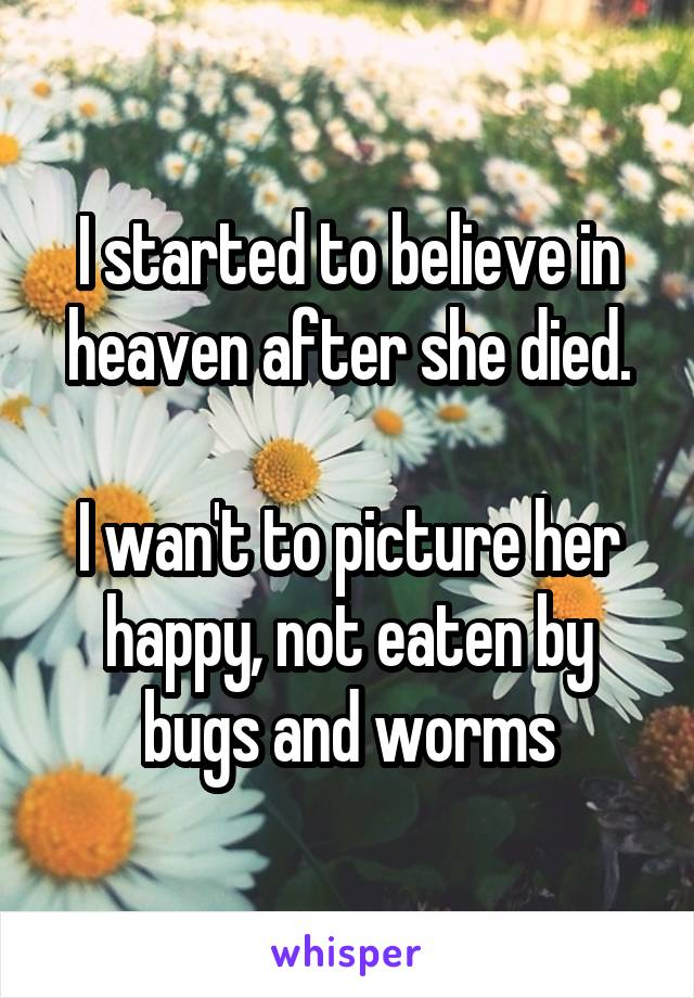 I started to believe in heaven after she died.   I wan't to picture her happy, not eaten by bugs and worms