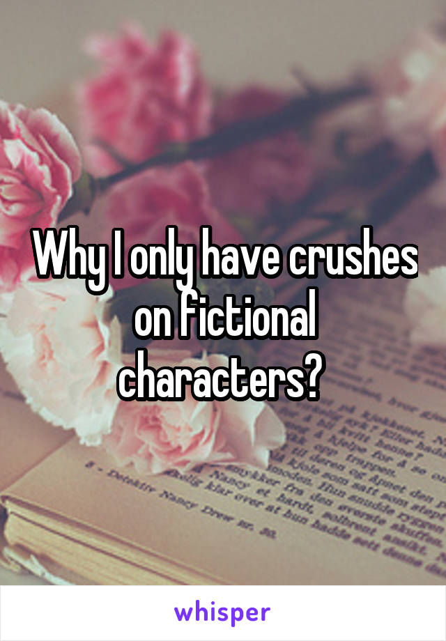 Why I only have crushes on fictional characters?