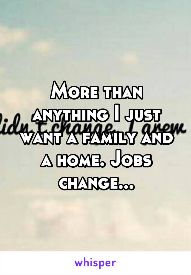 More than anything I just want a family and a home. Jobs change...