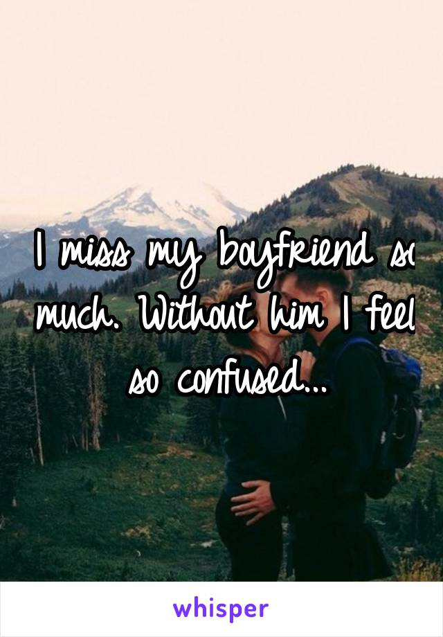 I miss my boyfriend so much. Without him I feel so confused...