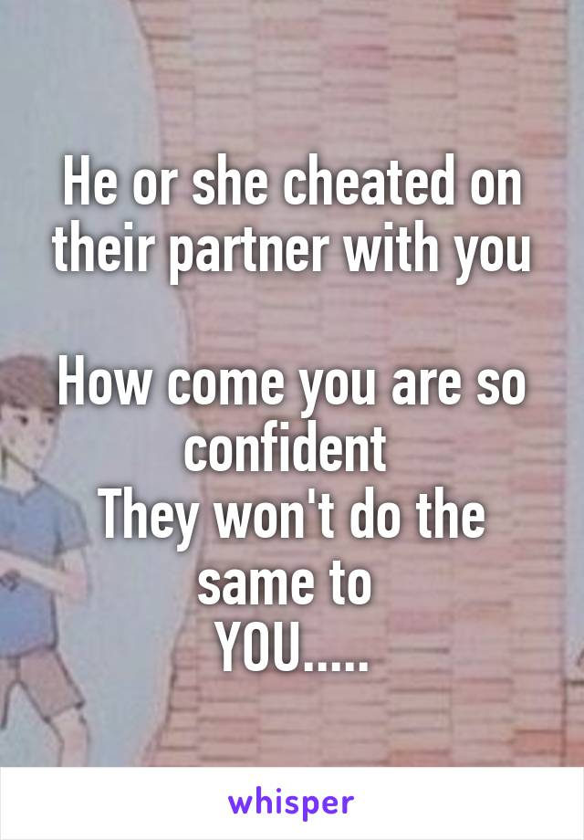 He or she cheated on their partner with you  How come you are so confident  They won't do the same to  YOU.....