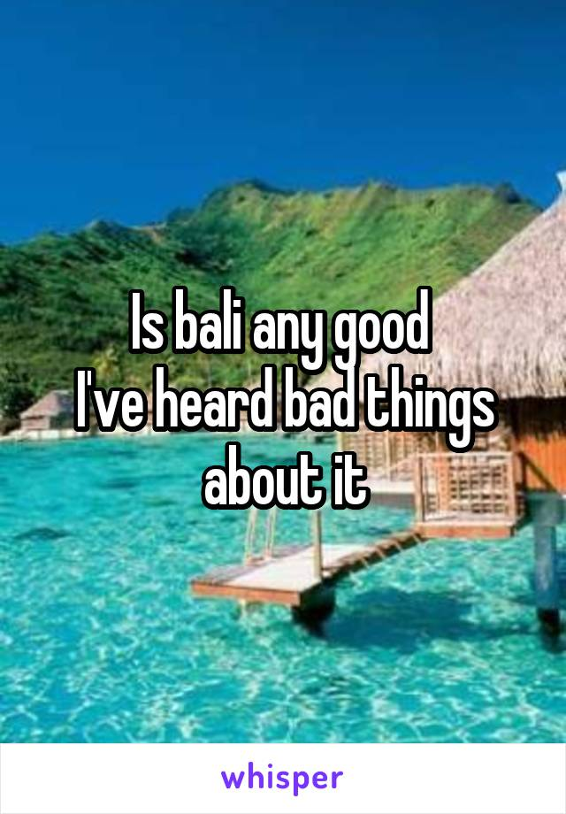 Is bali any good  I've heard bad things about it