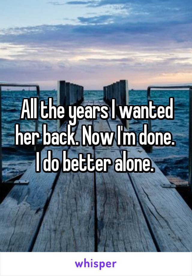 All the years I wanted her back. Now I'm done.  I do better alone.