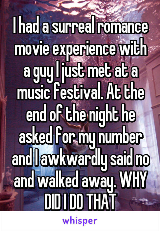 I had a surreal romance movie experience with a guy I just met at a music festival. At the end of the night he asked for my number and I awkwardly said no and walked away. WHY DID I DO THAT