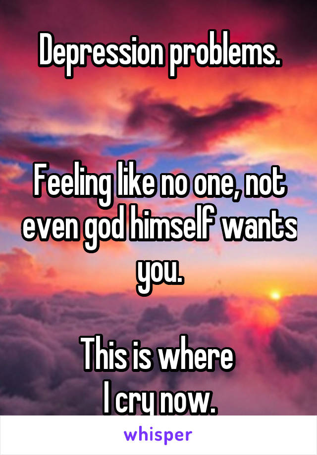 Depression problems.   Feeling like no one, not even god himself wants you.  This is where  I cry now.