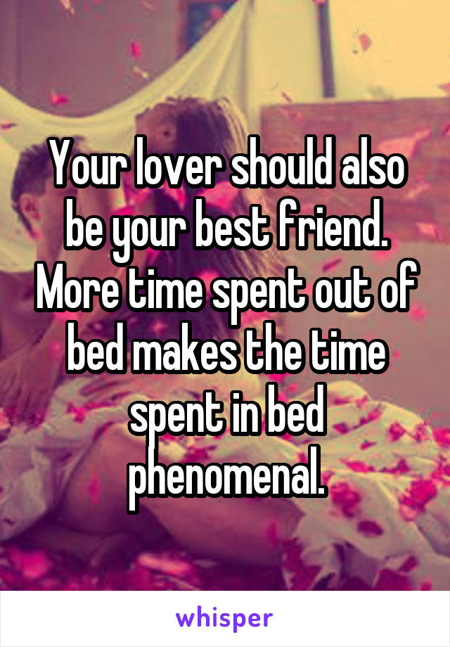 Your lover should also be your best friend. More time spent out of bed makes the time spent in bed phenomenal.