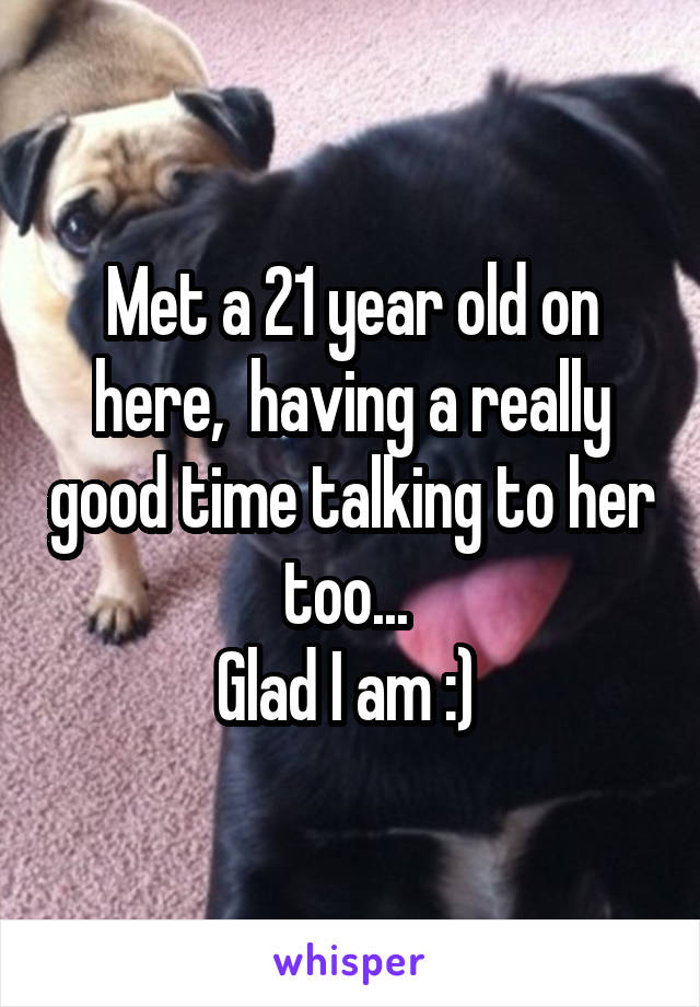 Met a 21 year old on here,  having a really good time talking to her too...  Glad I am :)