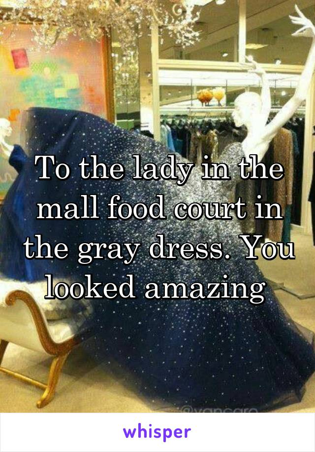 To the lady in the mall food court in the gray dress. You looked amazing