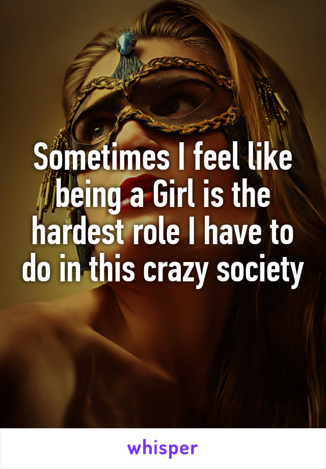 Sometimes I feel like being a Girl is the hardest role I have to do in this crazy society