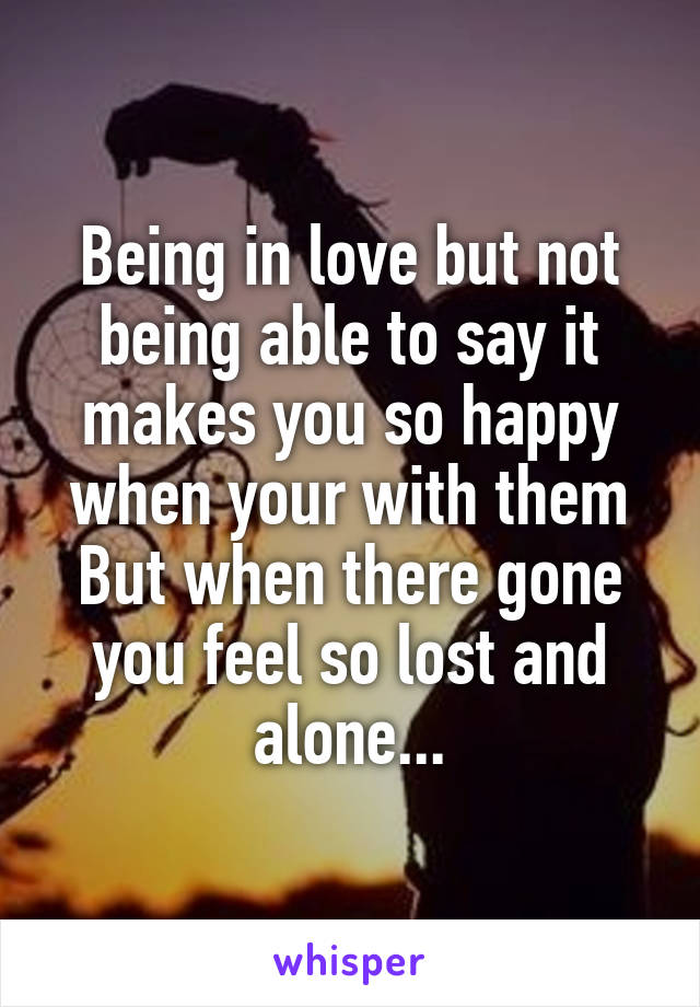 Being in love but not being able to say it makes you so happy when your with them But when there gone you feel so lost and alone...