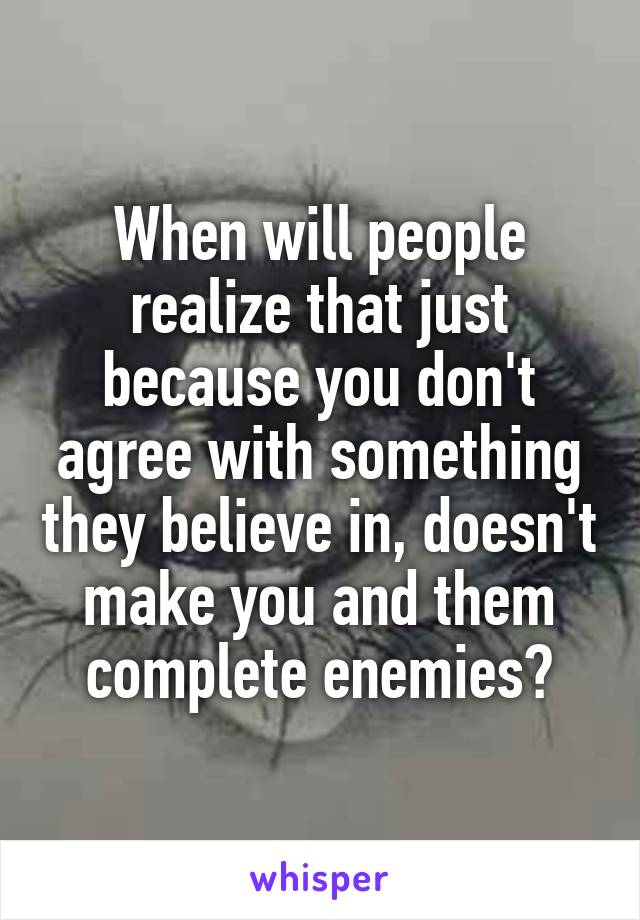 When will people realize that just because you don't agree with something they believe in, doesn't make you and them complete enemies?