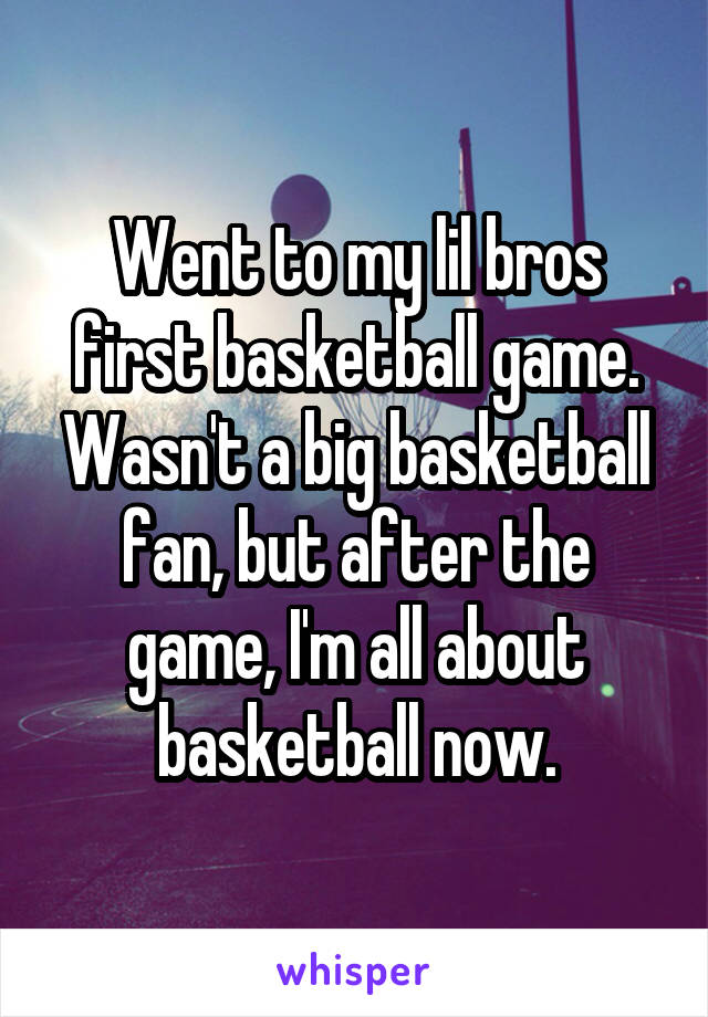 Went to my lil bros first basketball game. Wasn't a big basketball fan, but after the game, I'm all about basketball now.