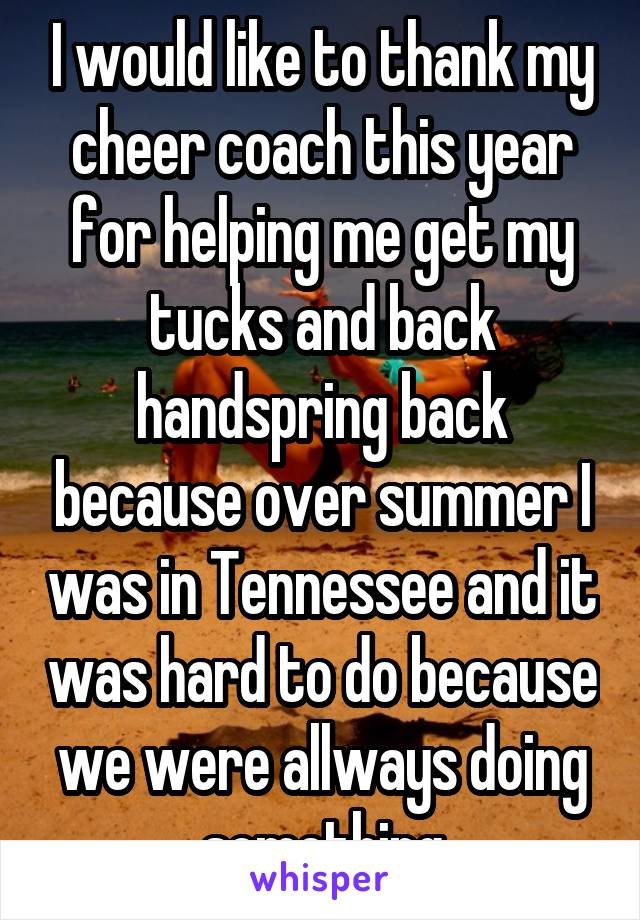 I would like to thank my cheer coach this year for helping me get my tucks and back handspring back because over summer I was in Tennessee and it was hard to do because we were allways doing something