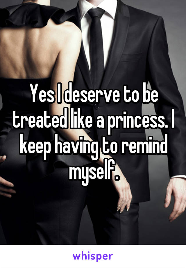 Yes I deserve to be treated like a princess. I keep having to remind myself.