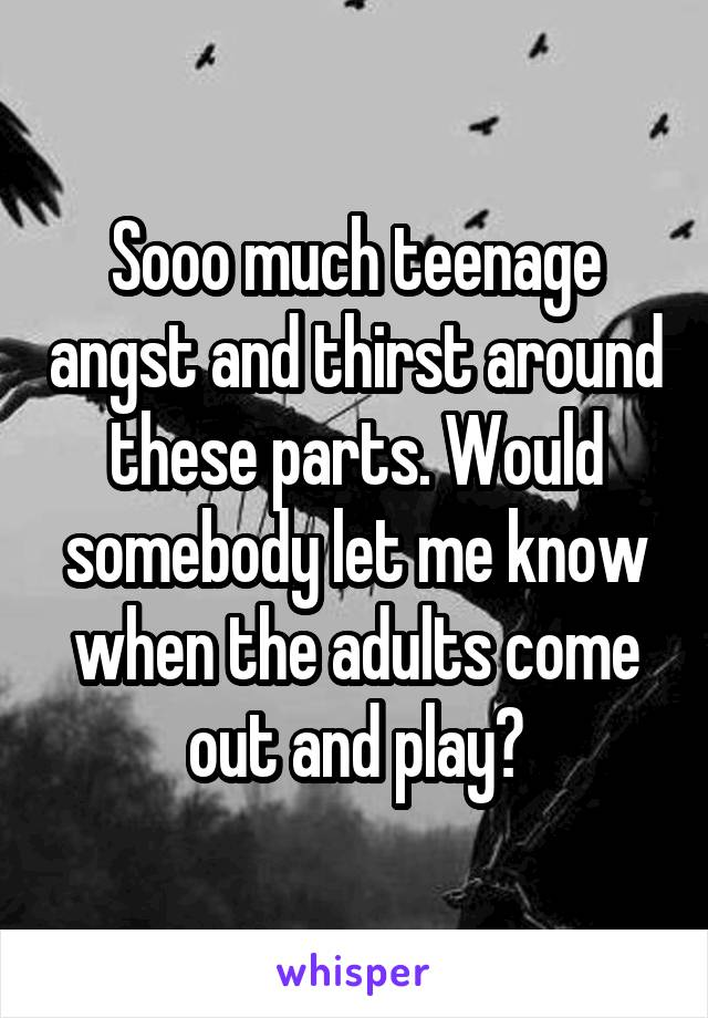 Sooo much teenage angst and thirst around these parts. Would somebody let me know when the adults come out and play?