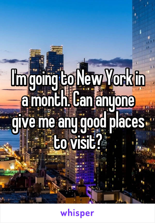 I'm going to New York in a month. Can anyone give me any good places to visit?