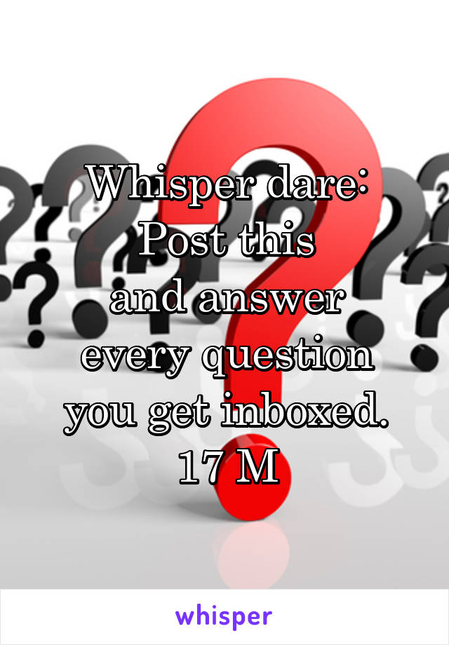 Whisper dare: Post this and answer every question you get inboxed. 17 M