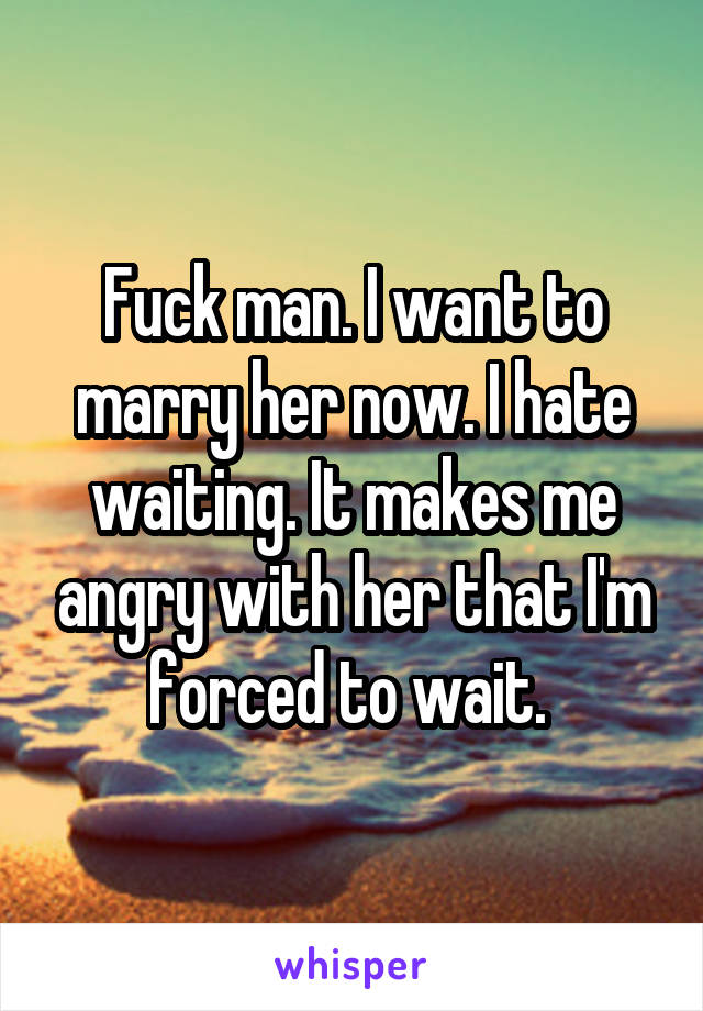 Fuck man. I want to marry her now. I hate waiting. It makes me angry with her that I'm forced to wait.