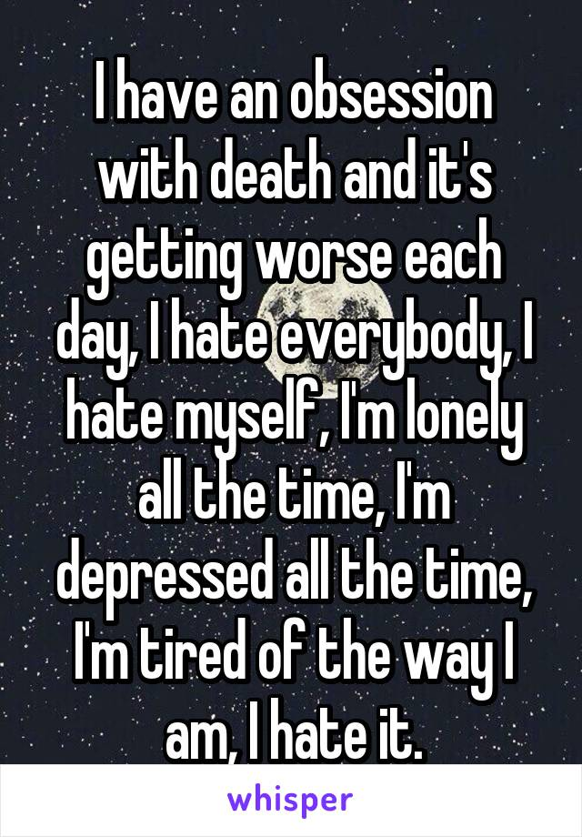 I have an obsession with death and it's getting worse each day, I hate everybody, I hate myself, I'm lonely all the time, I'm depressed all the time, I'm tired of the way I am, I hate it.