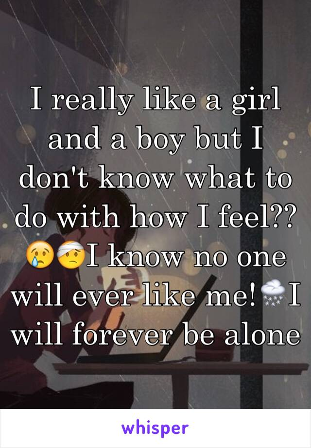 I really like a girl and a boy but I don't know what to do with how I feel??😢🤕I know no one will ever like me!🌨I will forever be alone