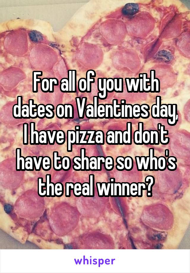 For all of you with dates on Valentines day, I have pizza and don't have to share so who's the real winner?