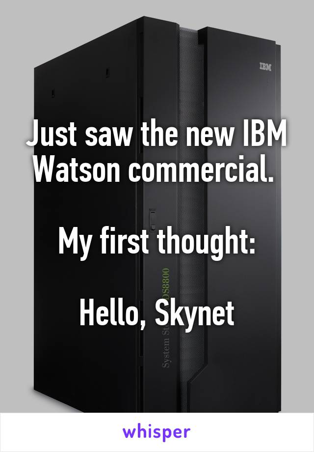 Just saw the new IBM Watson commercial.   My first thought:  Hello, Skynet