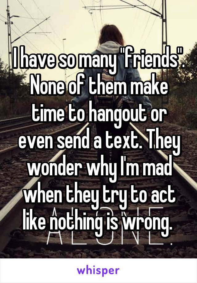 """I have so many """"friends"""". None of them make time to hangout or even send a text. They wonder why I'm mad when they try to act like nothing is wrong."""