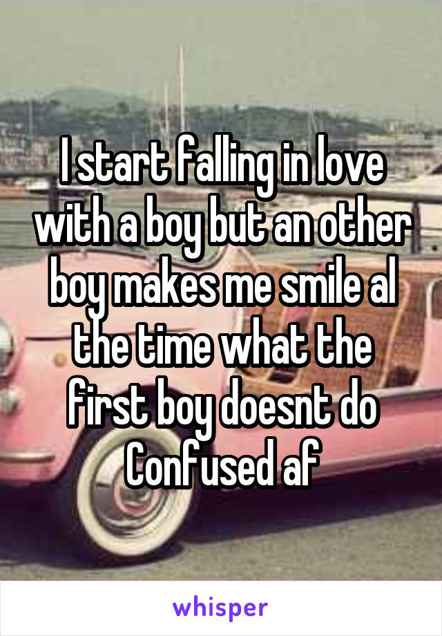 I start falling in love with a boy but an other boy makes me smile al the time what the first boy doesnt do Confused af