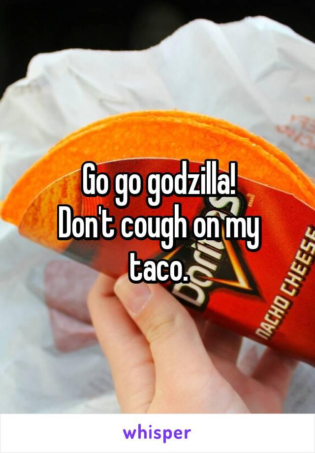 Go go godzilla! Don't cough on my taco.