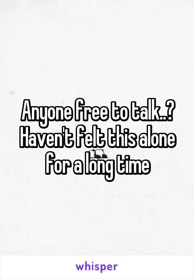 Anyone free to talk..? Haven't felt this alone for a long time
