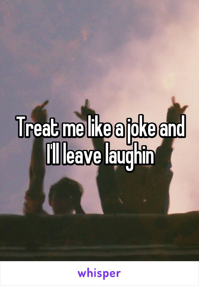 Treat me like a joke and I'll leave laughin
