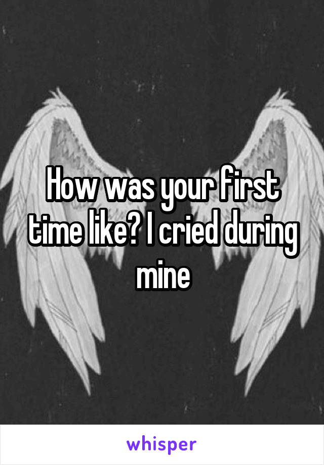 How was your first time like? I cried during mine