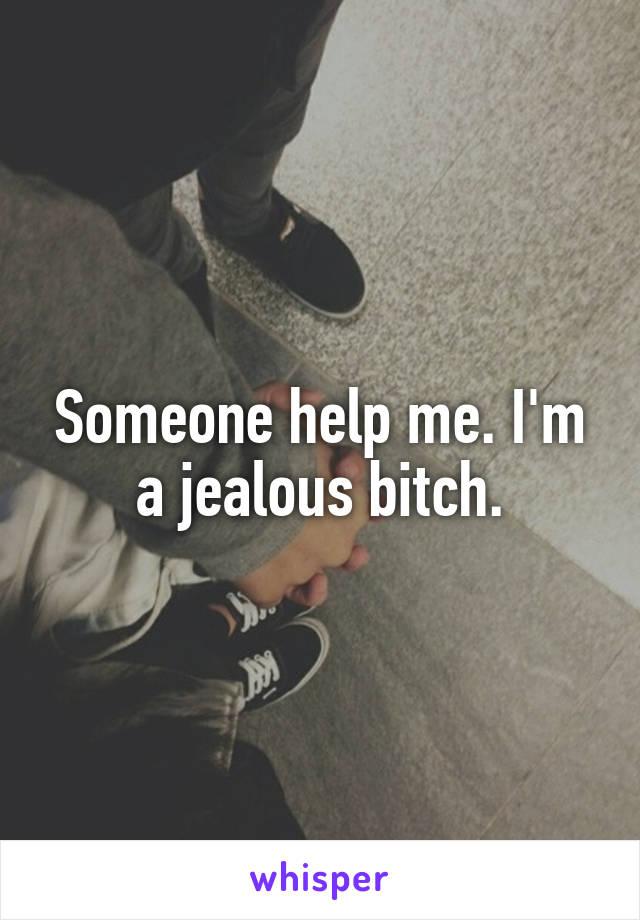Someone help me. I'm a jealous bitch.