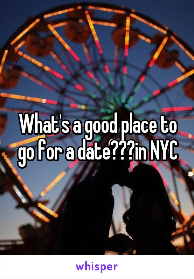 What's a good place to go for a date???in NYC