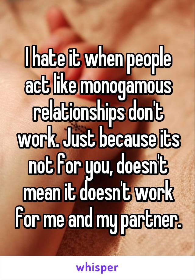I hate it when people act like monogamous relationships don't work. Just because its not for you, doesn't mean it doesn't work for me and my partner.