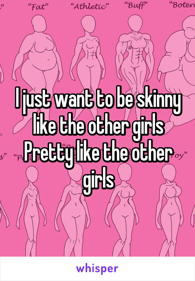 I just want to be skinny like the other girls Pretty like the other girls