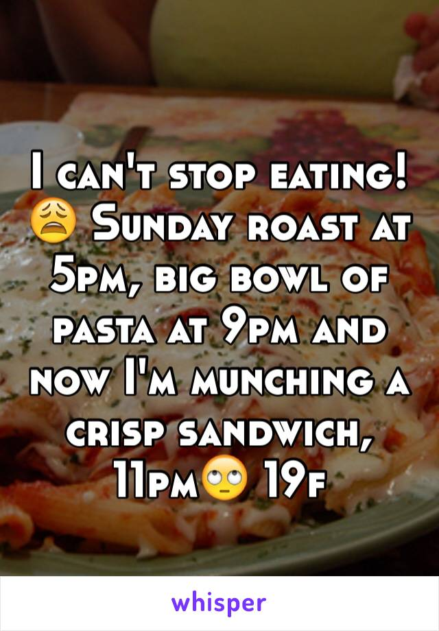 I can't stop eating!😩 Sunday roast at 5pm, big bowl of pasta at 9pm and now I'm munching a crisp sandwich, 11pm🙄 19f