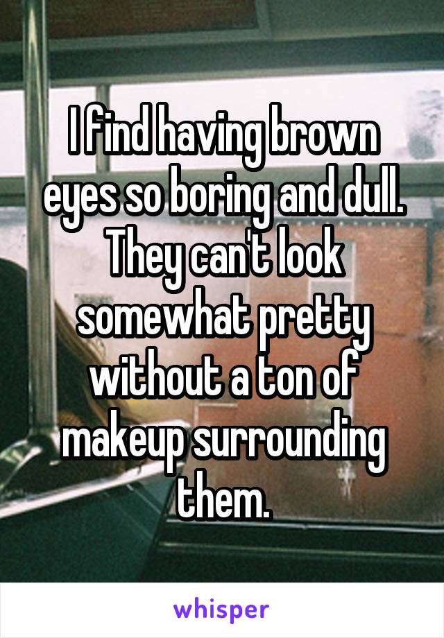 I find having brown eyes so boring and dull. They can't look somewhat pretty without a ton of makeup surrounding them.