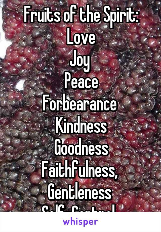 Fruits of the Spirit:  Love  Joy  Peace Forbearance  Kindness Goodness Faithfulness,  Gentleness  Self-Control.