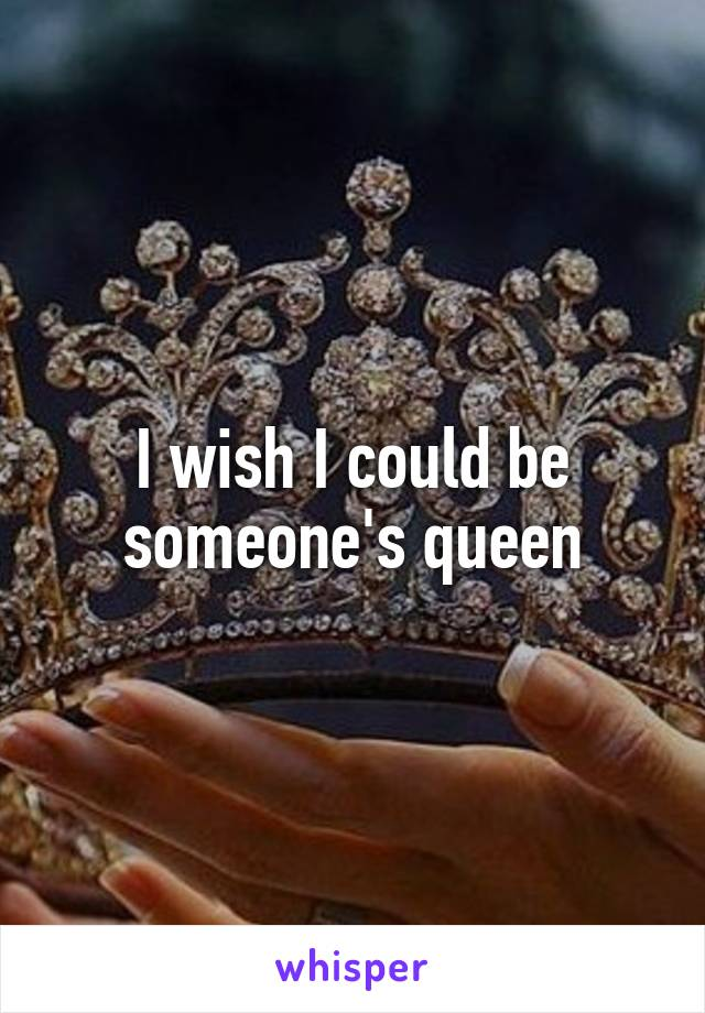 I wish I could be someone's queen