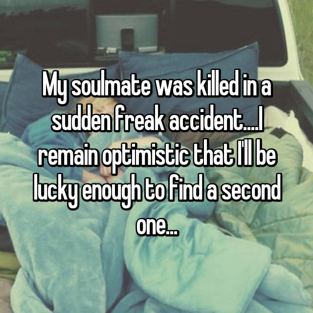 My soulmate was killed in a sudden freak accident....I remain optimistic that I'll be lucky enough to find a second one...