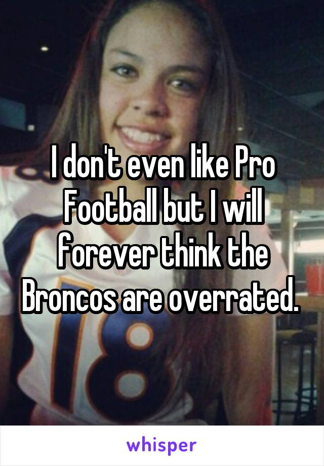 I don't even like Pro Football but I will forever think the Broncos are overrated.