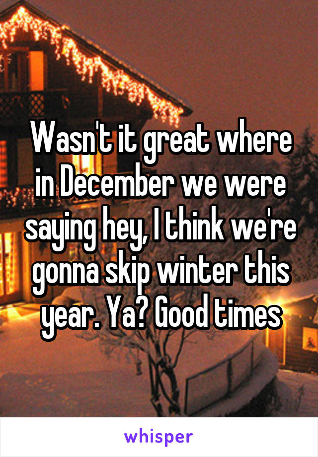 Wasn't it great where in December we were saying hey, I think we're gonna skip winter this year. Ya? Good times