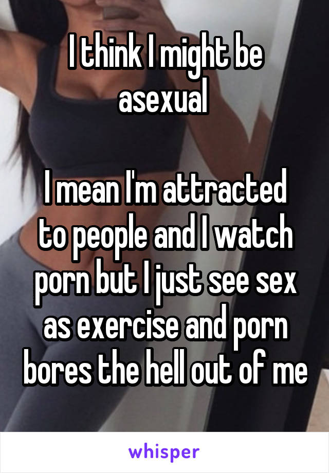 I think I might be asexual   I mean I'm attracted to people and I watch porn but I just see sex as exercise and porn bores the hell out of me